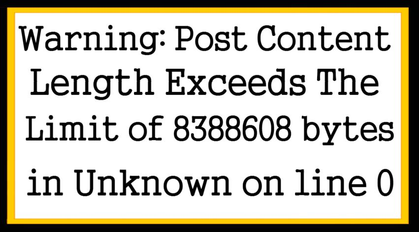 Warning Post Content-Length Exceeds The Limit of 8388608 bytes in Unknown on line 0