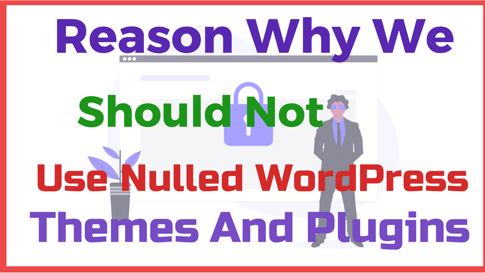 Reason Why We should Not Use Nulled WordPress Themes And Plugins
